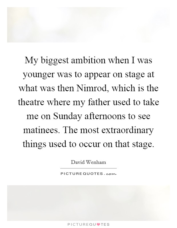 My biggest ambition when I was younger was to appear on stage at what was then Nimrod, which is the theatre where my father used to take me on Sunday afternoons to see matinees. The most extraordinary things used to occur on that stage Picture Quote #1