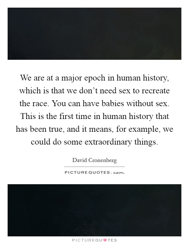 We are at a major epoch in human history, which is that we don't need sex to recreate the race. You can have babies without sex. This is the first time in human history that has been true, and it means, for example, we could do some extraordinary things Picture Quote #1