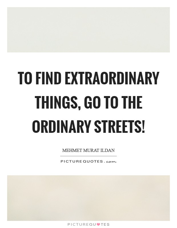To find extraordinary things, go to the ordinary streets! Picture Quote #1