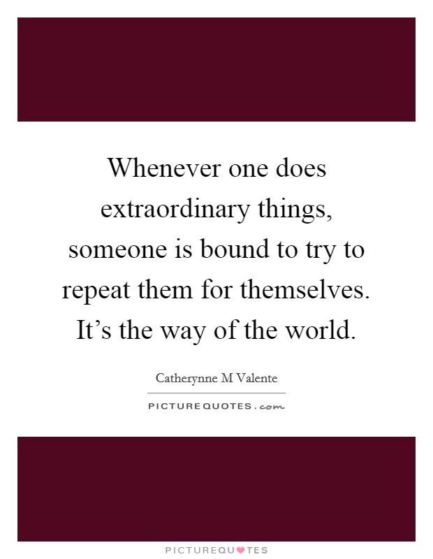 Whenever one does extraordinary things, someone is bound to try to repeat them for themselves. It's the way of the world Picture Quote #1