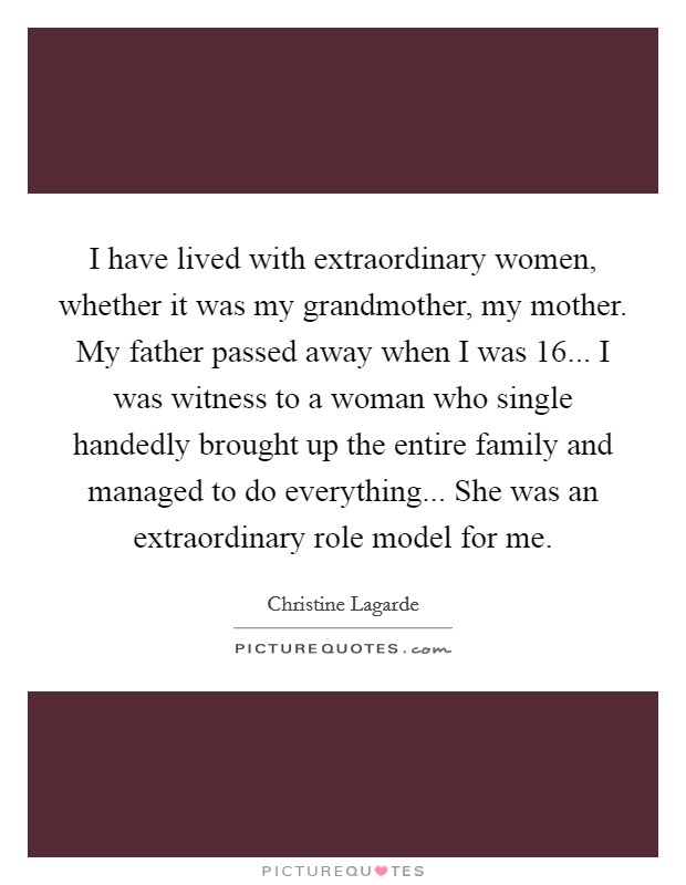 I have lived with extraordinary women, whether it was my grandmother, my mother. My father passed away when I was 16... I was witness to a woman who single handedly brought up the entire family and managed to do everything... She was an extraordinary role model for me Picture Quote #1