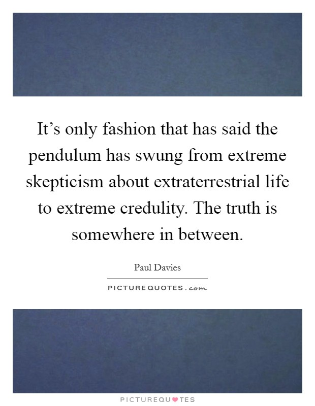 It's only fashion that has said the pendulum has swung from extreme skepticism about extraterrestrial life to extreme credulity. The truth is somewhere in between Picture Quote #1