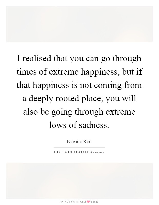 I realised that you can go through times of extreme happiness, but if that happiness is not coming from a deeply rooted place, you will also be going through extreme lows of sadness. Picture Quote #1