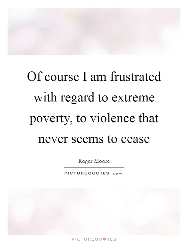Of course I am frustrated with regard to extreme poverty, to violence that never seems to cease Picture Quote #1