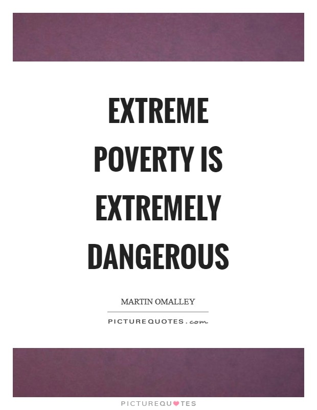 Extreme poverty is extremely dangerous Picture Quote #1