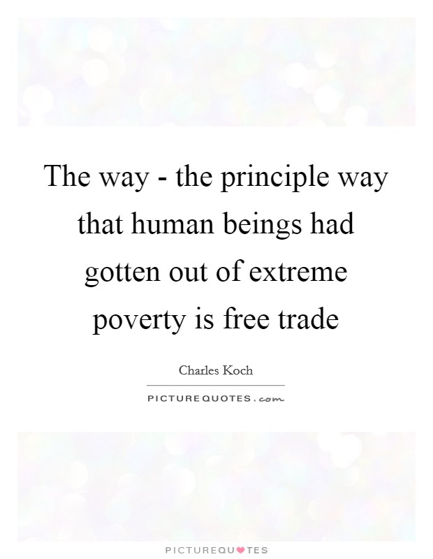The way - the principle way that human beings had gotten out of extreme poverty is free trade Picture Quote #1