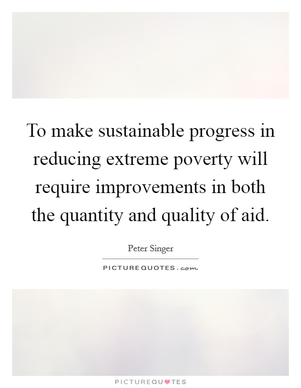 To make sustainable progress in reducing extreme poverty will require improvements in both the quantity and quality of aid Picture Quote #1