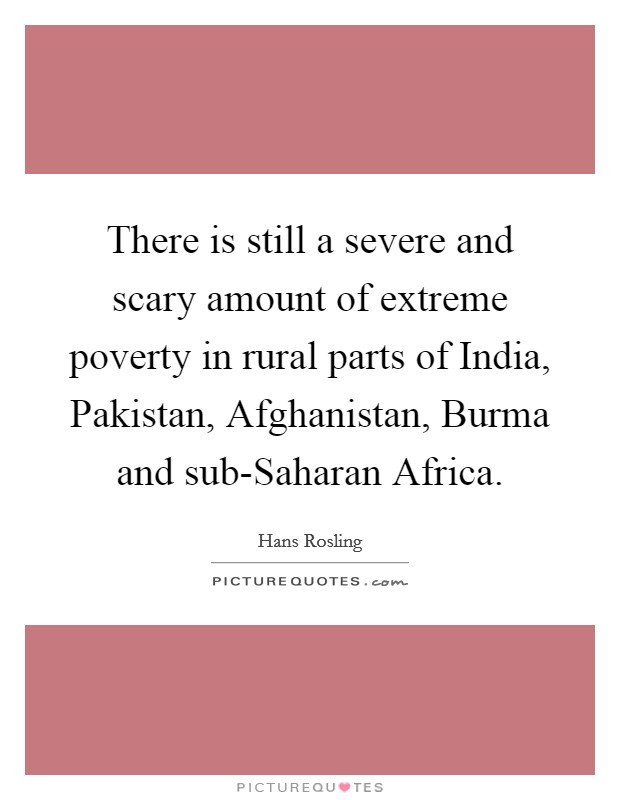 There is still a severe and scary amount of extreme poverty in rural parts of India, Pakistan, Afghanistan, Burma and sub-Saharan Africa Picture Quote #1