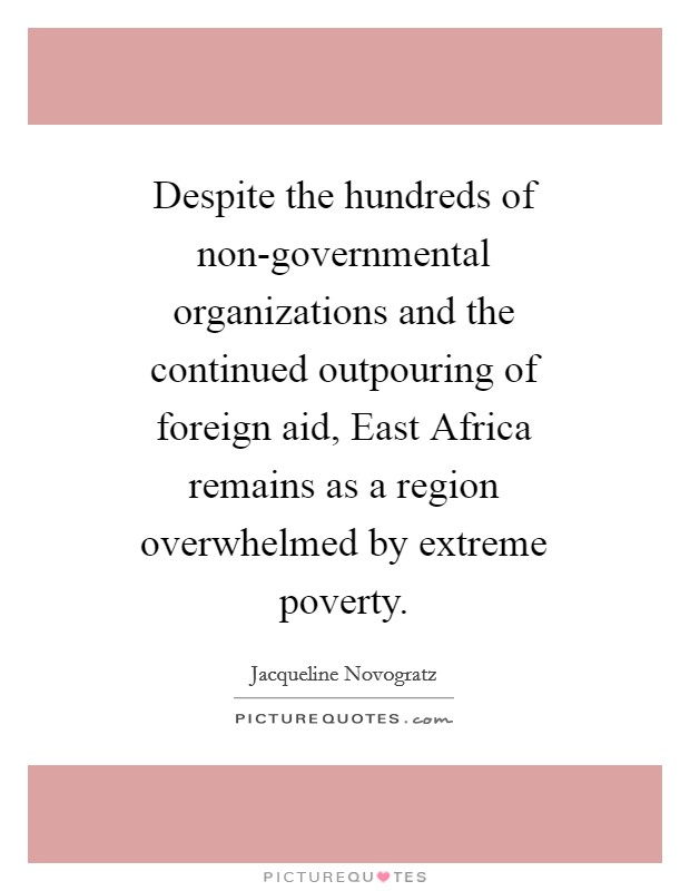 Despite the hundreds of non-governmental organizations and the continued outpouring of foreign aid, East Africa remains as a region overwhelmed by extreme poverty Picture Quote #1