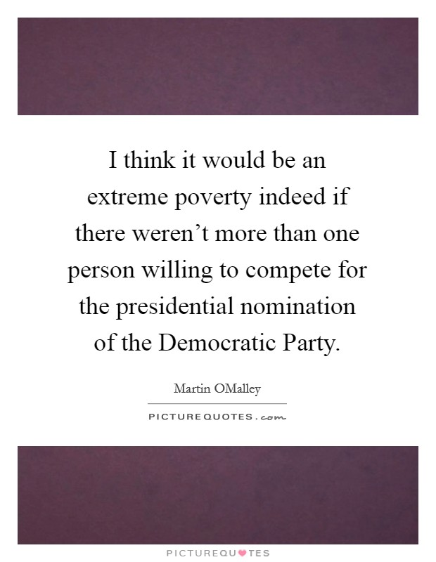 I think it would be an extreme poverty indeed if there weren't more than one person willing to compete for the presidential nomination of the Democratic Party Picture Quote #1
