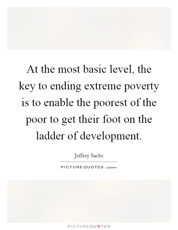 At the most basic level, the key to ending extreme poverty is to enable the poorest of the poor to get their foot on the ladder of development Picture Quote #1