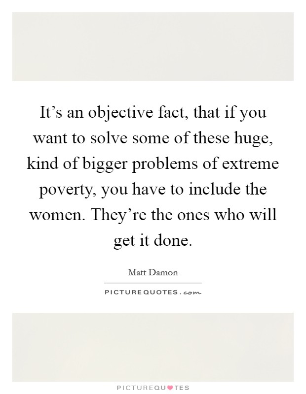 It's an objective fact, that if you want to solve some of these huge, kind of bigger problems of extreme poverty, you have to include the women. They're the ones who will get it done Picture Quote #1