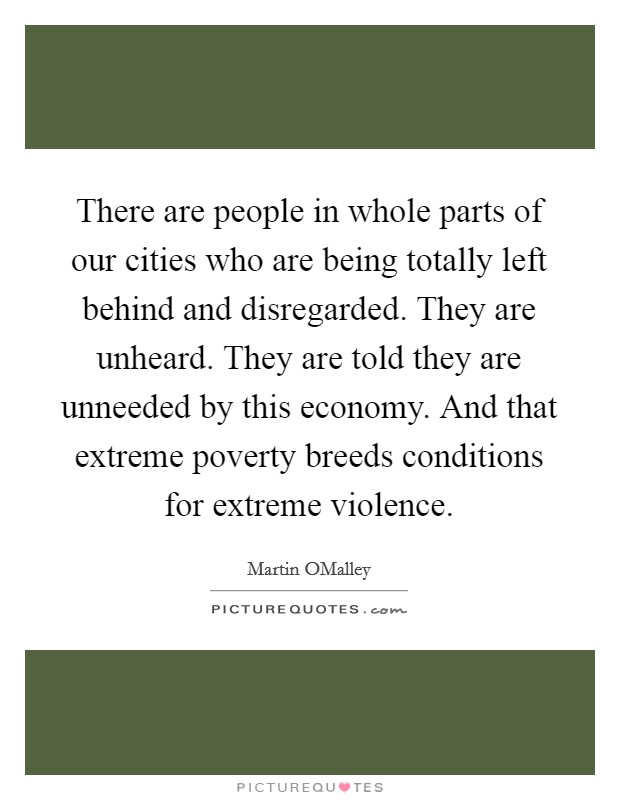 There are people in whole parts of our cities who are being totally left behind and disregarded. They are unheard. They are told they are unneeded by this economy. And that extreme poverty breeds conditions for extreme violence Picture Quote #1