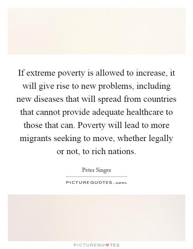 If extreme poverty is allowed to increase, it will give rise to new problems, including new diseases that will spread from countries that cannot provide adequate healthcare to those that can. Poverty will lead to more migrants seeking to move, whether legally or not, to rich nations Picture Quote #1