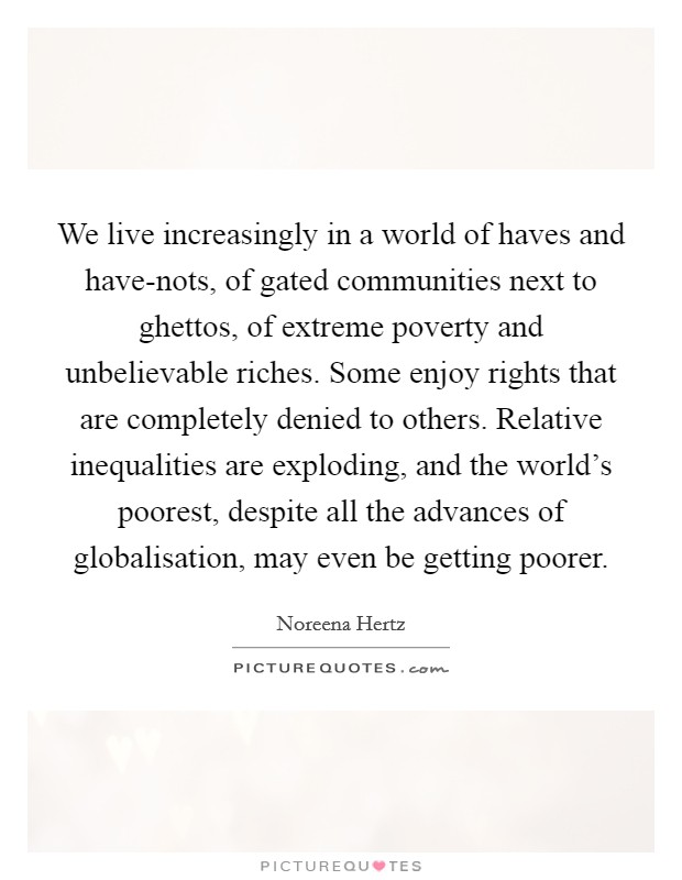 We live increasingly in a world of haves and have-nots, of gated communities next to ghettos, of extreme poverty and unbelievable riches. Some enjoy rights that are completely denied to others. Relative inequalities are exploding, and the world's poorest, despite all the advances of globalisation, may even be getting poorer Picture Quote #1