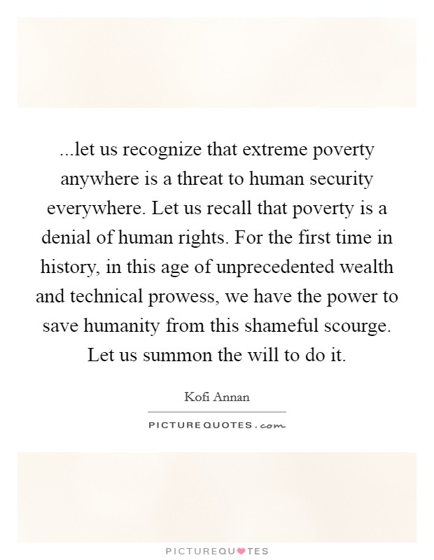 ...let us recognize that extreme poverty anywhere is a threat to human security everywhere. Let us recall that poverty is a denial of human rights. For the first time in history, in this age of unprecedented wealth and technical prowess, we have the power to save humanity from this shameful scourge. Let us summon the will to do it Picture Quote #1