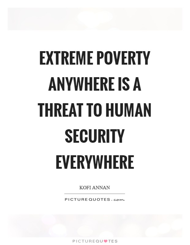 Extreme poverty anywhere is a threat to human security everywhere Picture Quote #1
