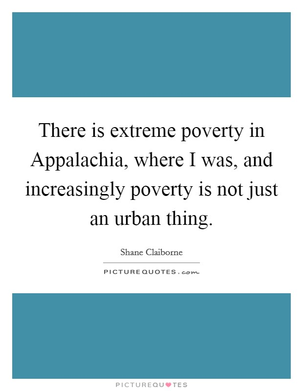 There is extreme poverty in Appalachia, where I was, and increasingly poverty is not just an urban thing Picture Quote #1