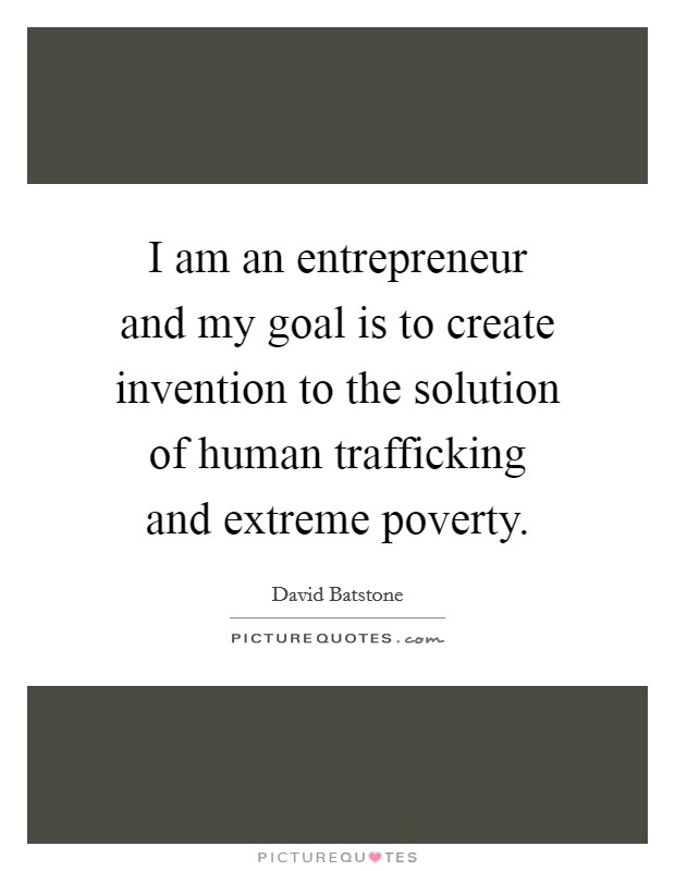 I am an entrepreneur and my goal is to create invention to the solution of human trafficking and extreme poverty Picture Quote #1