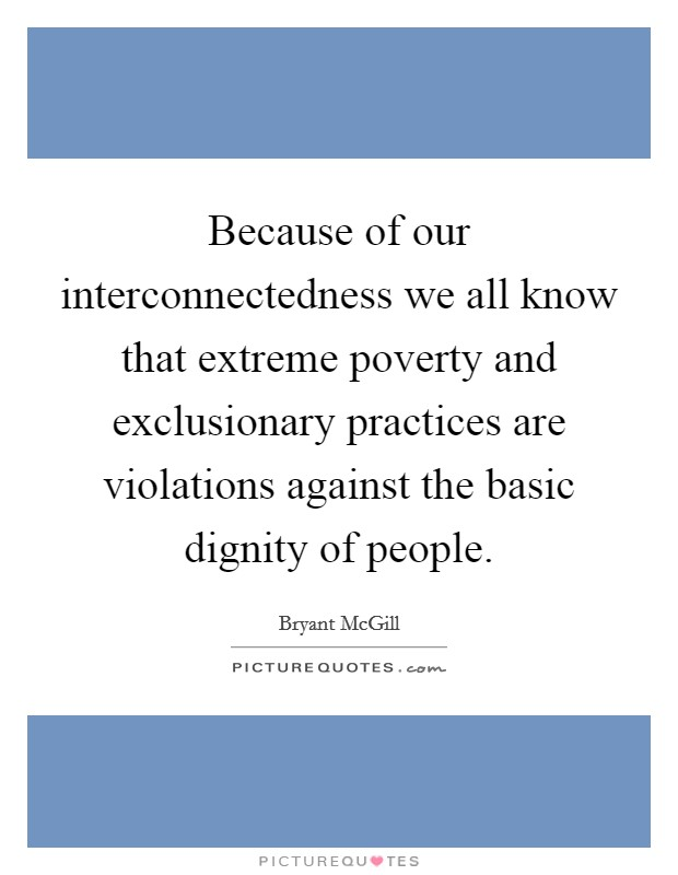 Because of our interconnectedness we all know that extreme poverty and exclusionary practices are violations against the basic dignity of people Picture Quote #1
