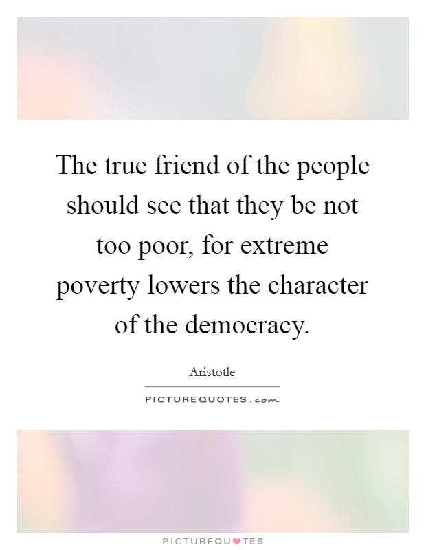 The true friend of the people should see that they be not too poor, for extreme poverty lowers the character of the democracy Picture Quote #1