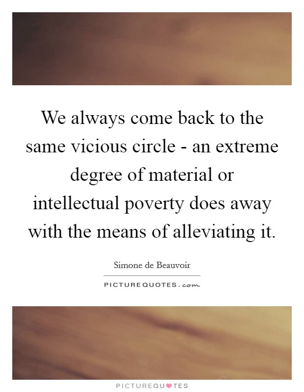 We always come back to the same vicious circle - an extreme degree of material or intellectual poverty does away with the means of alleviating it Picture Quote #1
