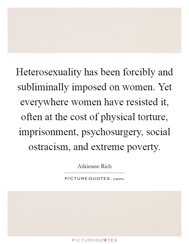 Heterosexuality has been forcibly and subliminally imposed on women. Yet everywhere women have resisted it, often at the cost of physical torture, imprisonment, psychosurgery, social ostracism, and extreme poverty Picture Quote #1