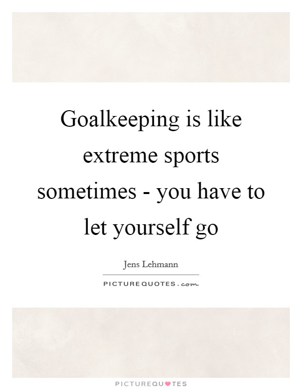 Goalkeeping is like extreme sports sometimes - you have to let yourself go Picture Quote #1