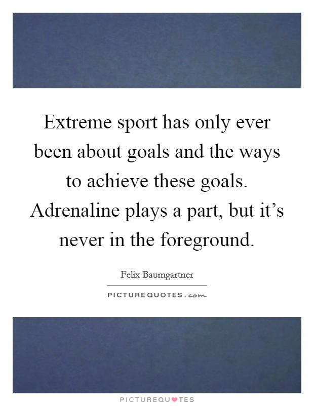Extreme sport has only ever been about goals and the ways to achieve these goals. Adrenaline plays a part, but it's never in the foreground. Picture Quote #1