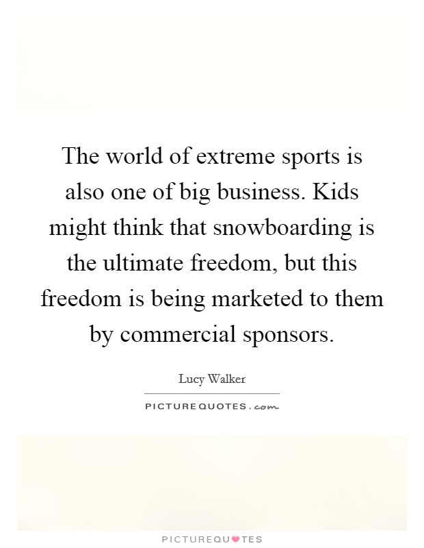 The world of extreme sports is also one of big business. Kids might think that snowboarding is the ultimate freedom, but this freedom is being marketed to them by commercial sponsors Picture Quote #1