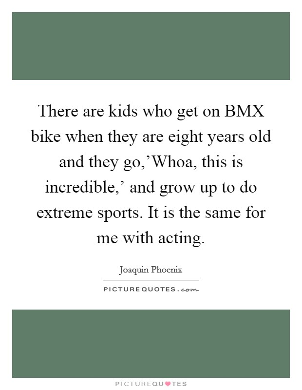 There are kids who get on BMX bike when they are eight years old and they go,'Whoa, this is incredible,' and grow up to do extreme sports. It is the same for me with acting Picture Quote #1