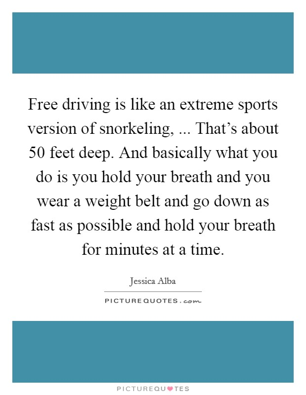 Free driving is like an extreme sports version of snorkeling, ... That's about 50 feet deep. And basically what you do is you hold your breath and you wear a weight belt and go down as fast as possible and hold your breath for minutes at a time Picture Quote #1