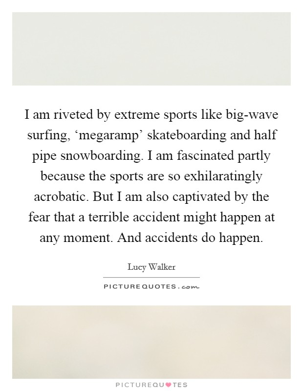 I am riveted by extreme sports like big-wave surfing, 'megaramp' skateboarding and half pipe snowboarding. I am fascinated partly because the sports are so exhilaratingly acrobatic. But I am also captivated by the fear that a terrible accident might happen at any moment. And accidents do happen Picture Quote #1