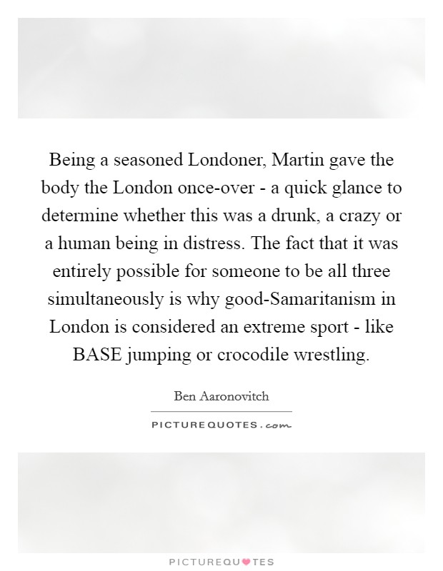 Being a seasoned Londoner, Martin gave the body the London once-over - a quick glance to determine whether this was a drunk, a crazy or a human being in distress. The fact that it was entirely possible for someone to be all three simultaneously is why good-Samaritanism in London is considered an extreme sport - like BASE jumping or crocodile wrestling Picture Quote #1