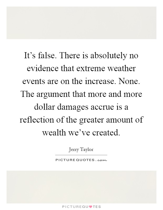 It's false. There is absolutely no evidence that extreme weather events are on the increase. None. The argument that more and more dollar damages accrue is a reflection of the greater amount of wealth we've created Picture Quote #1