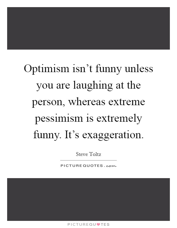 Optimism isn't funny unless you are laughing at the person, whereas extreme pessimism is extremely funny. It's exaggeration Picture Quote #1