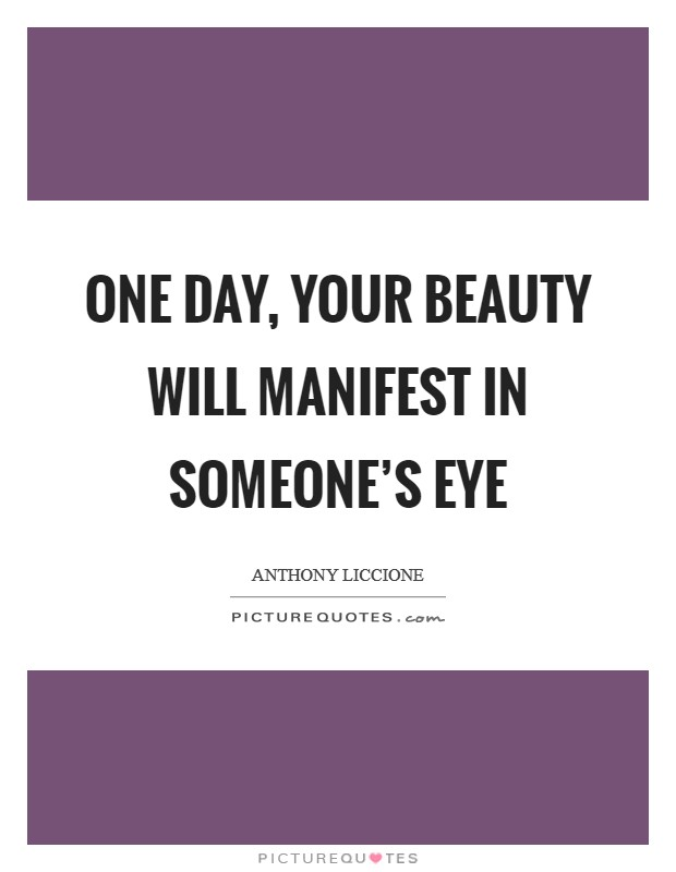 One day, your beauty will manifest in someone's eye Picture Quote #1