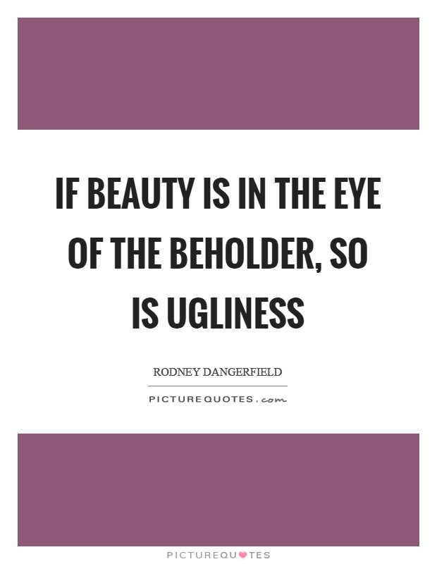 If beauty is in the eye of the beholder, so is ugliness Picture Quote #1