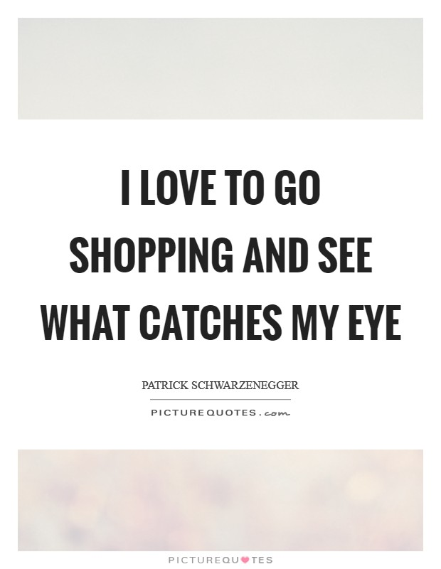 I love to go shopping and see what catches my eye Picture Quote #1