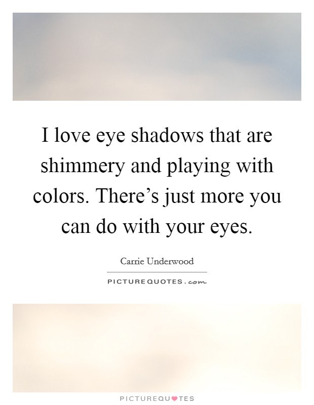 I love eye shadows that are shimmery and playing with colors. There's just more you can do with your eyes. Picture Quote #1