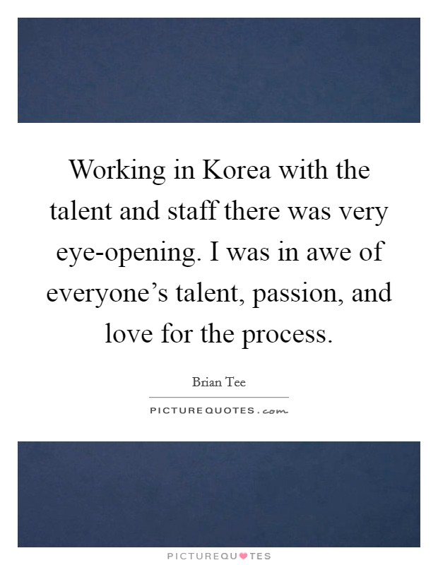 Working in Korea with the talent and staff there was very eye-opening. I was in awe of everyone's talent, passion, and love for the process. Picture Quote #1