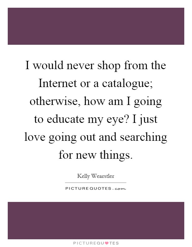 I would never shop from the Internet or a catalogue; otherwise, how am I going to educate my eye? I just love going out and searching for new things. Picture Quote #1