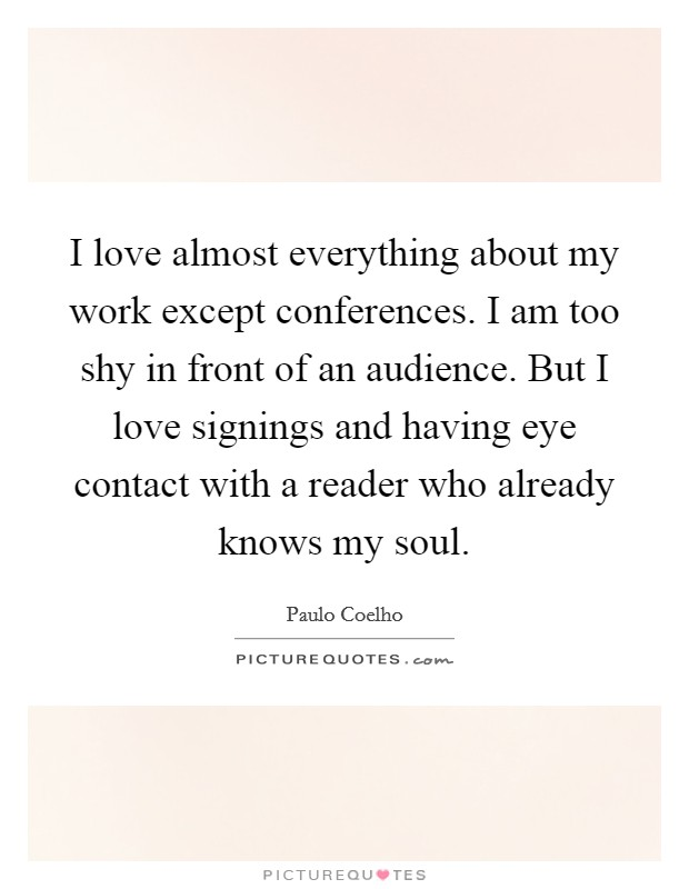 I love almost everything about my work except conferences. I am too shy in front of an audience. But I love signings and having eye contact with a reader who already knows my soul Picture Quote #1