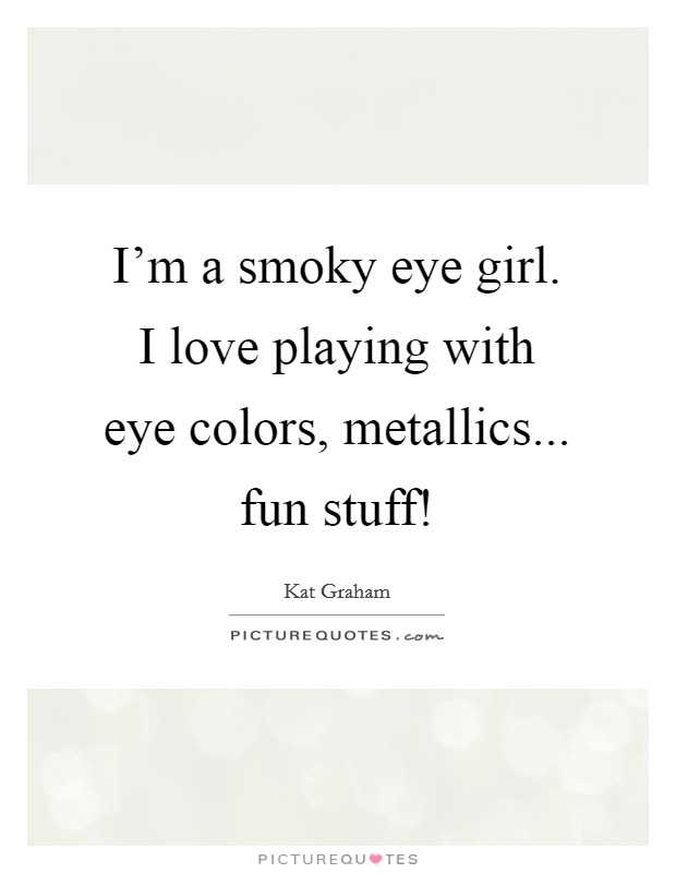 I'm a smoky eye girl. I love playing with eye colors, metallics... fun stuff! Picture Quote #1