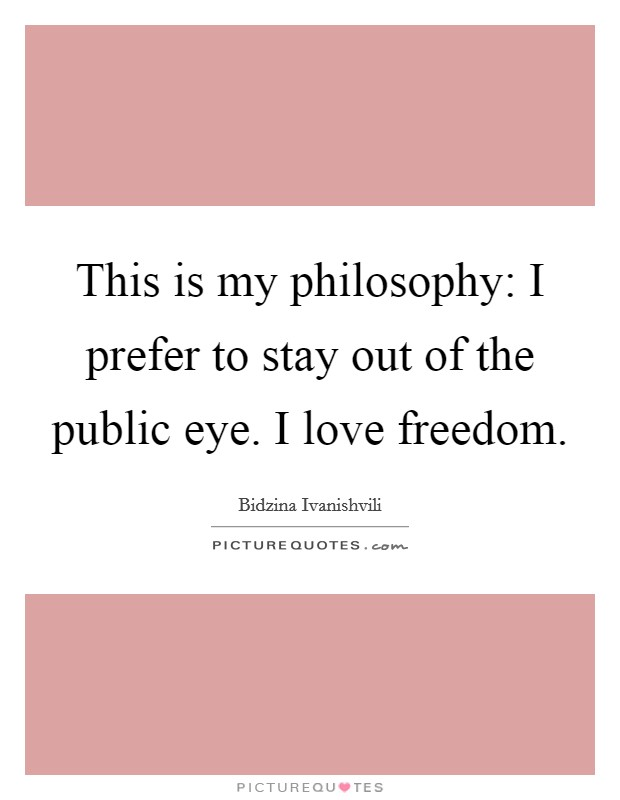 This is my philosophy: I prefer to stay out of the public eye. I love freedom. Picture Quote #1