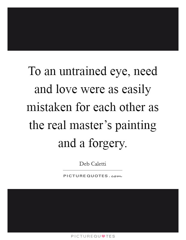 To an untrained eye, need and love were as easily mistaken for each other as the real master's painting and a forgery Picture Quote #1