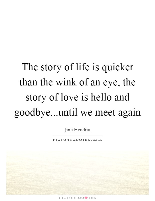 The story of life is quicker than the wink of an eye, the story of love is hello and goodbye...until we meet again Picture Quote #1