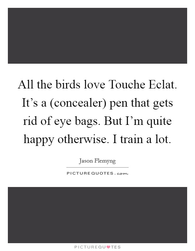 All the birds love Touche Eclat. It's a (concealer) pen that gets rid of eye bags. But I'm quite happy otherwise. I train a lot Picture Quote #1