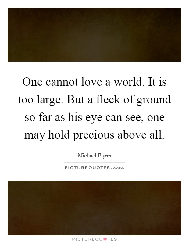 One cannot love a world. It is too large. But a fleck of ground so far as his eye can see, one may hold precious above all. Picture Quote #1