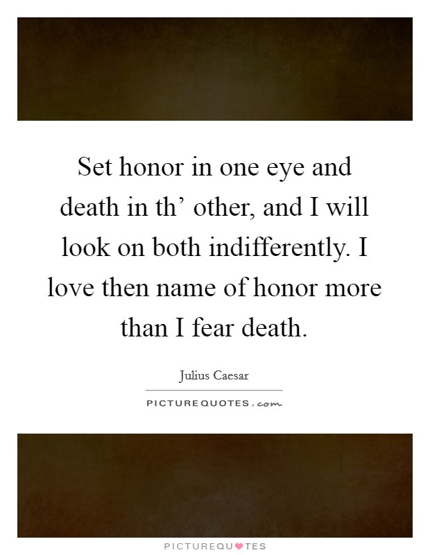 Set honor in one eye and death in th' other, and I will look on both indifferently. I love then name of honor more than I fear death. Picture Quote #1